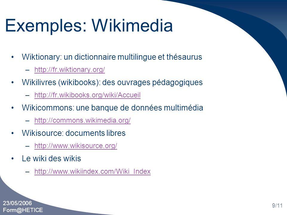 23/05/2006 Form@HETICE 10/11 Exemples: autres wikis Annuaire du logiciel libre: –http://www.framasoft.net/rubrique335.htmlhttp://www.framasoft.net/rubrique335.html Réseau de la botanique francophone: –http://www.tela-botanica.org/http://www.tela-botanica.org/ Réseau de citoyens à Bruxelles –http://www.reseaucitoyen.be/wiki/http://www.reseaucitoyen.be/wiki/ Moteur de recherche dans les wikis: –http://www.qwika.com/http://www.qwika.com/
