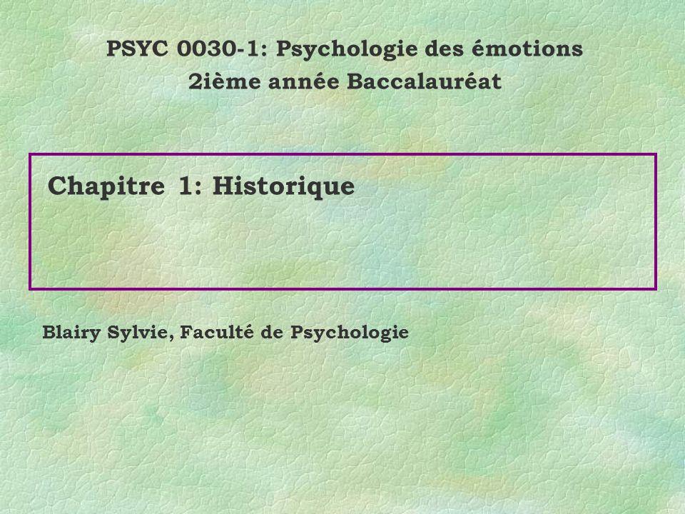 Chapitre 1: Historique PSYC 0030-1: Psychologie des émotions 2ième année Baccalauréat Blairy Sylvie, Faculté de Psychologie
