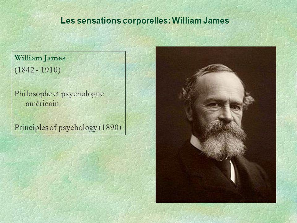 Les sensations corporelles: William James William James (1842 - 1910) Philosophe et psychologue américain Principles of psychology (1890)