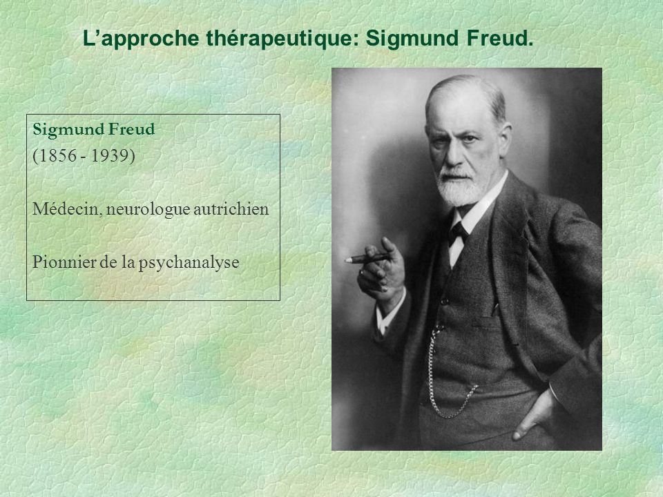 Lapproche thérapeutique: Sigmund Freud. Sigmund Freud (1856 - 1939) Médecin, neurologue autrichien Pionnier de la psychanalyse