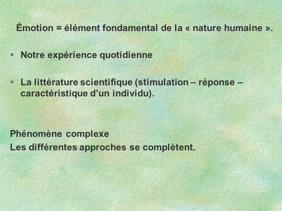 Émotion = élément fondamental de la « nature humaine ». Notre expérience quotidienne La littérature scientifique (stimulation – réponse – caractéristi