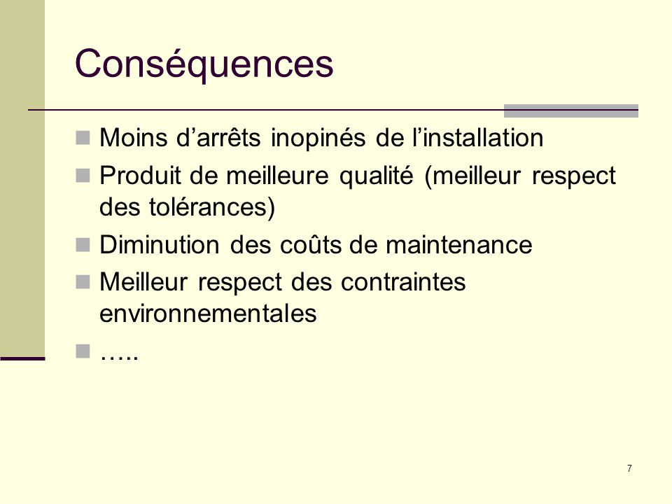 7 Conséquences Moins darrêts inopinés de linstallation Produit de meilleure qualité (meilleur respect des tolérances) Diminution des coûts de maintena