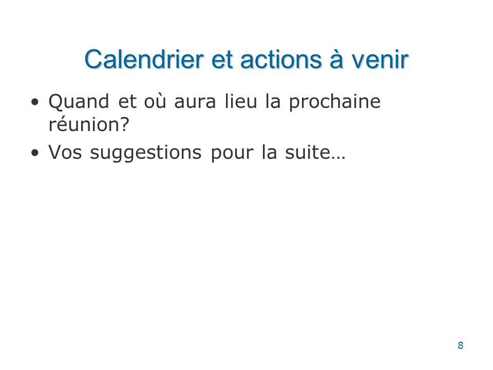 Calendrier et actions à venir Quand et où aura lieu la prochaine réunion? Vos suggestions pour la suite… 8