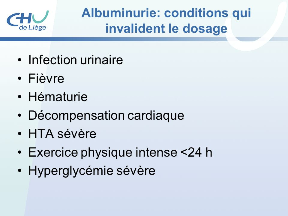 Albuminurie: conditions qui invalident le dosage Infection urinaire Fièvre Hématurie Décompensation cardiaque HTA sévère Exercice physique intense <24