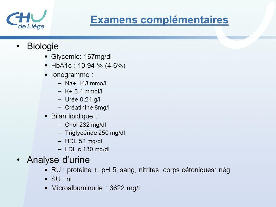 Examens complémentaires Biologie Glycémie: 167mg/dl HbA1c : 10.94 % (4-6%) Ionogramme : –Na+ 143 mmo/l –K+ 3,4 mmol/l –Urée 0.24 g/l –Créatinine 8mg/l