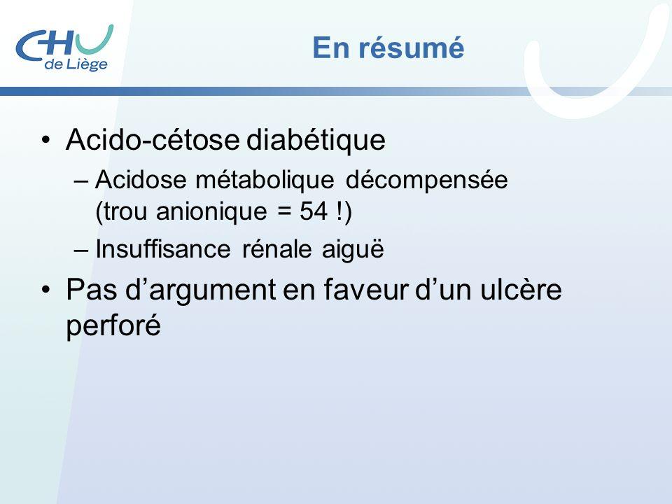 En résumé Acido-cétose diabétique –Acidose métabolique décompensée (trou anionique = 54 !) –Insuffisance rénale aiguë Pas dargument en faveur dun ulcè
