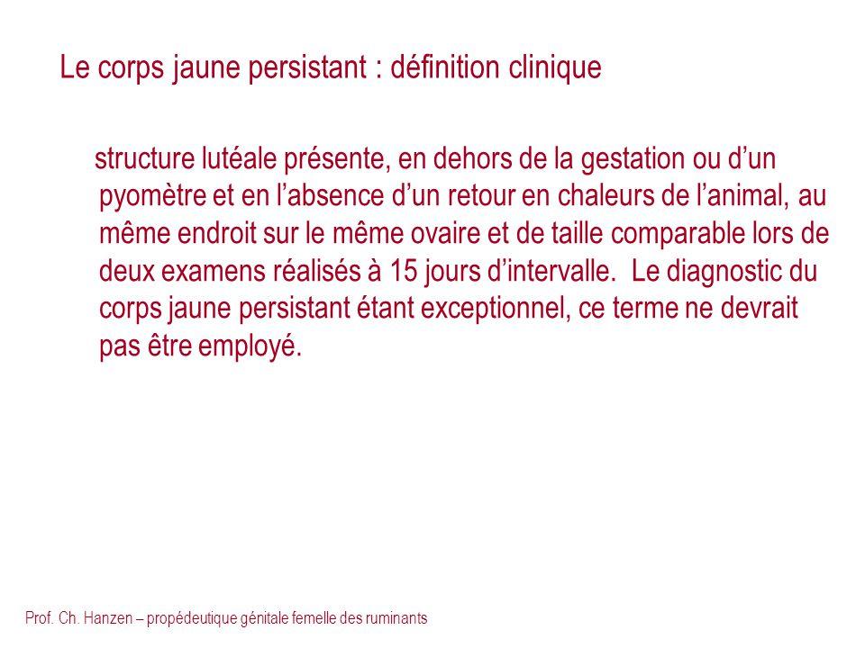 Prof. Ch. Hanzen – propédeutique génitale femelle des ruminants Le corps jaune persistant : définition clinique structure lutéale présente, en dehors
