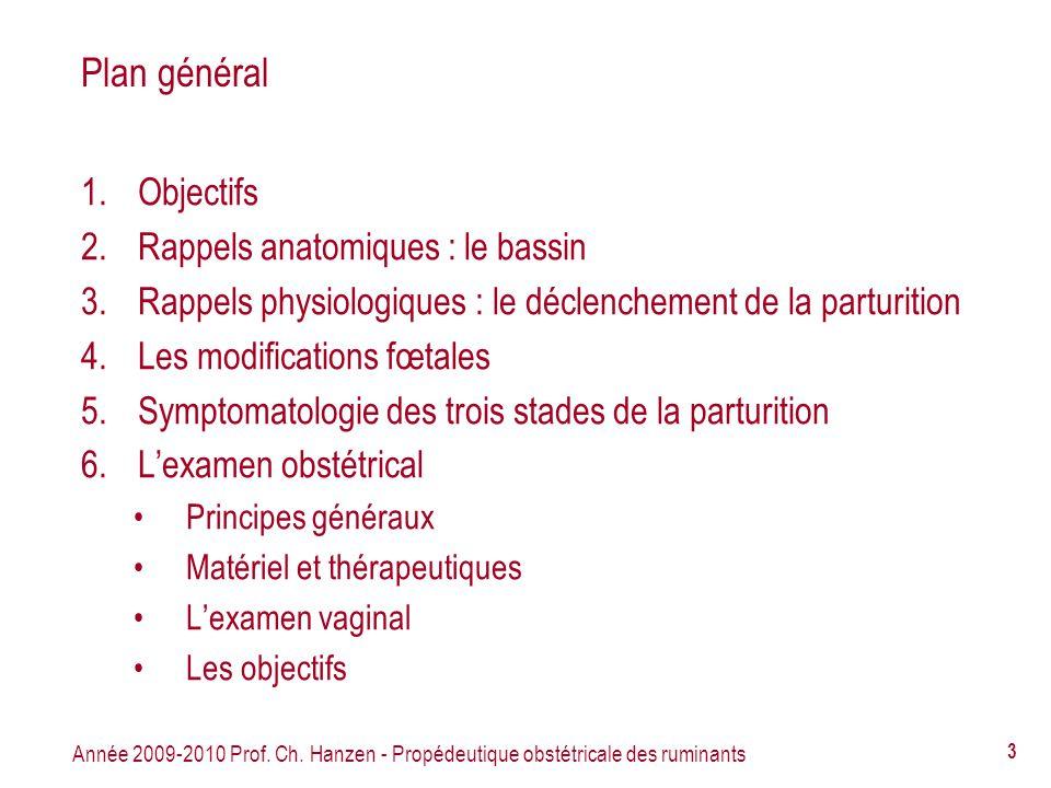 Année 2009-2010 Prof. Ch. Hanzen - Propédeutique obstétricale des ruminants 3 Plan général 1.Objectifs 2.Rappels anatomiques : le bassin 3.Rappels phy