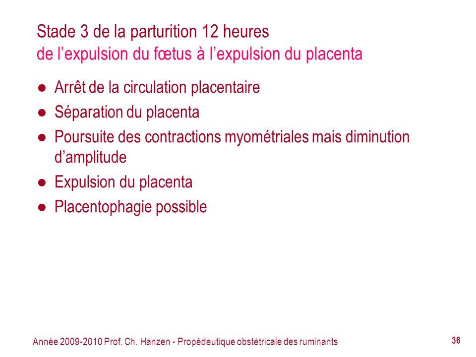 Année 2009-2010 Prof. Ch. Hanzen - Propédeutique obstétricale des ruminants 36 Stade 3 de la parturition 12 heures de lexpulsion du fœtus à lexpulsion