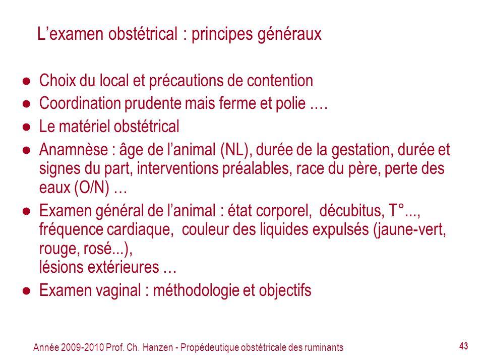 Année 2009-2010 Prof. Ch. Hanzen - Propédeutique obstétricale des ruminants 43 Lexamen obstétrical : principes généraux Choix du local et précautions