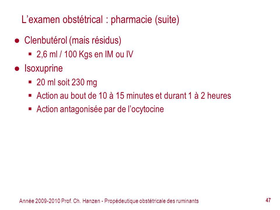 Année 2009-2010 Prof. Ch. Hanzen - Propédeutique obstétricale des ruminants 47 Lexamen obstétrical : pharmacie (suite) Clenbutérol (mais résidus) 2,6