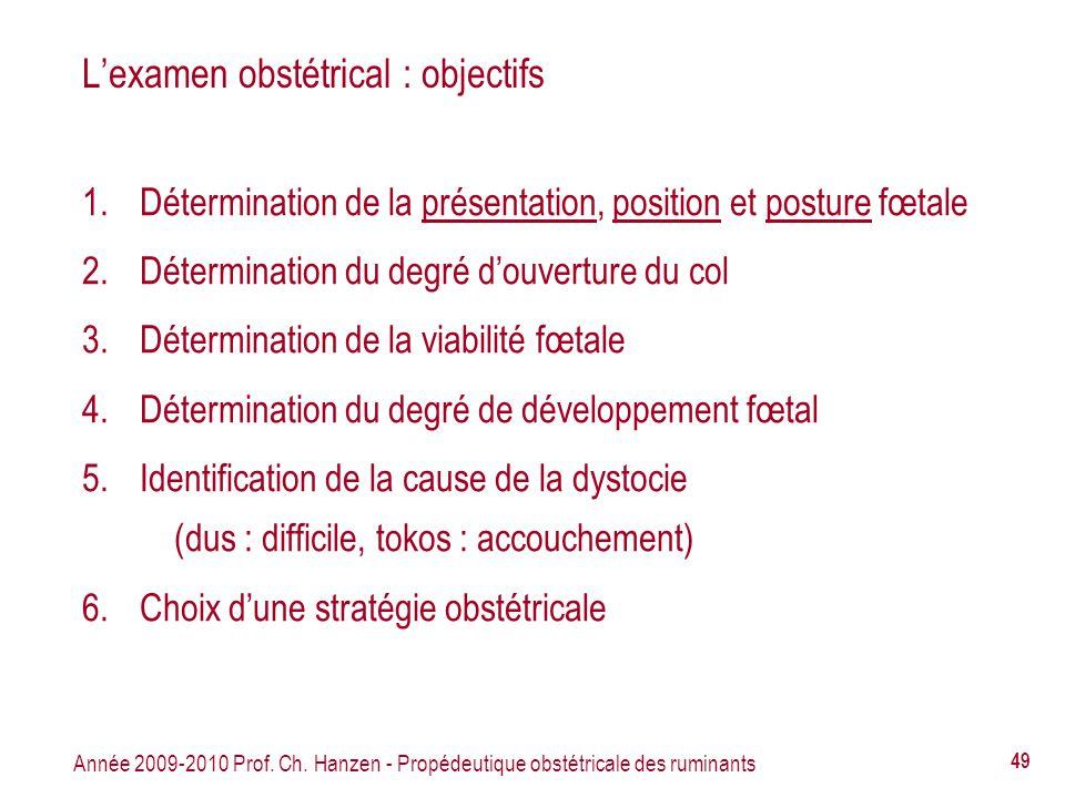 Année 2009-2010 Prof. Ch. Hanzen - Propédeutique obstétricale des ruminants 49 Lexamen obstétrical : objectifs 1.Détermination de la présentation, pos