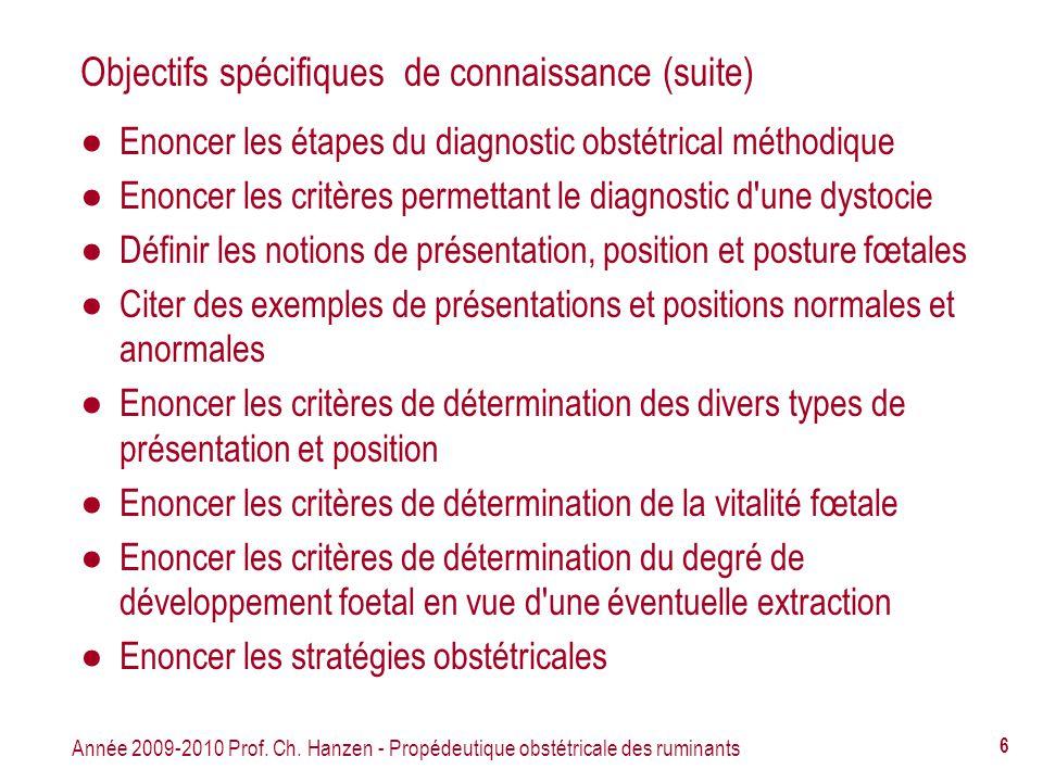 Année 2009-2010 Prof. Ch. Hanzen - Propédeutique obstétricale des ruminants 6 Objectifs spécifiques de connaissance (suite) Enoncer les étapes du diag