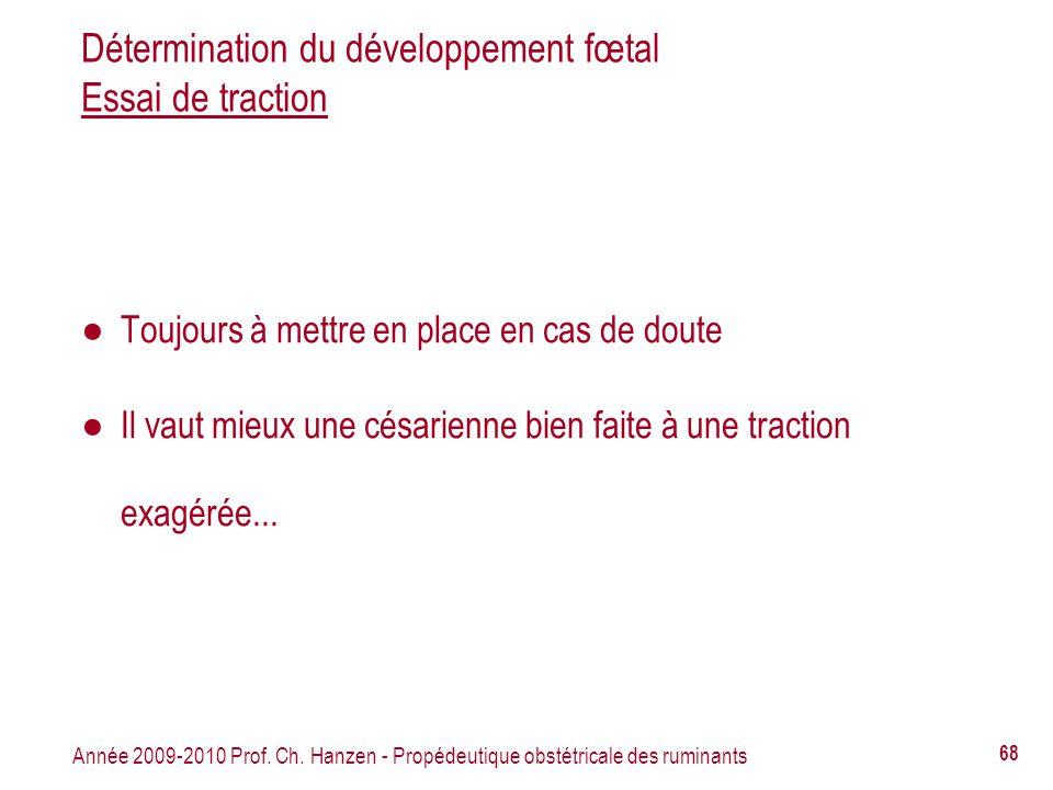 Année 2009-2010 Prof. Ch. Hanzen - Propédeutique obstétricale des ruminants 68 Détermination du développement fœtal Essai de traction Toujours à mettr