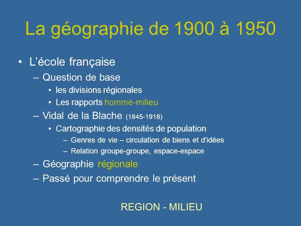 La géographie de 1900 à 1950 Lécole française –Question de base les divisions régionales Les rapports homme-milieu –Vidal de la Blache (1845-1918) Car