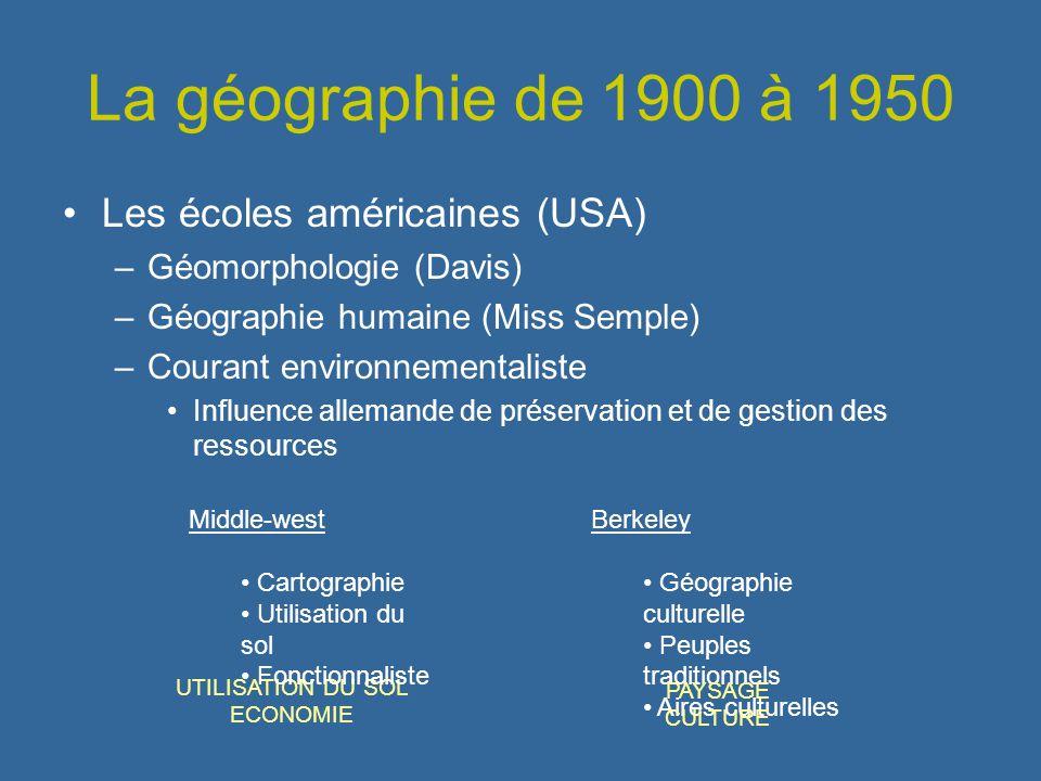 La géographie de 1900 à 1950 Les écoles américaines (USA) –Géomorphologie (Davis) –Géographie humaine (Miss Semple) –Courant environnementaliste Influ