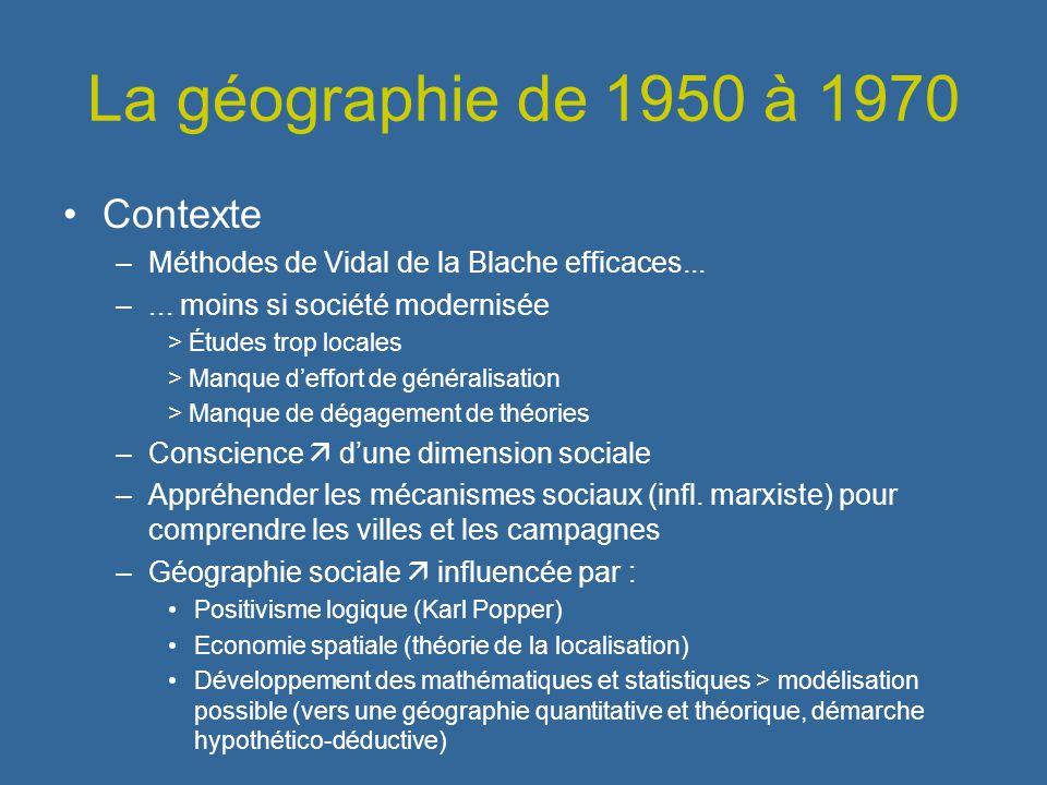 La géographie de 1950 à 1970 Contexte –Méthodes de Vidal de la Blache efficaces... –... moins si société modernisée > Études trop locales > Manque def