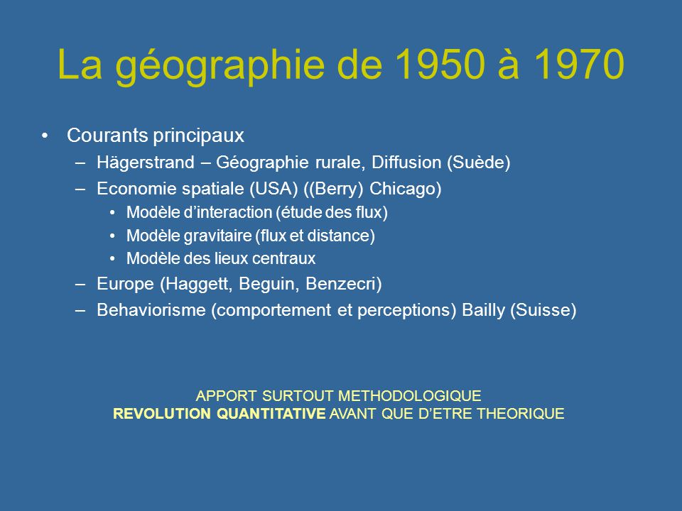 La géographie de 1950 à 1970 Courants principaux –Hägerstrand – Géographie rurale, Diffusion (Suède) –Economie spatiale (USA) ((Berry) Chicago) Modèle
