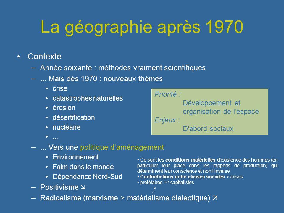La géographie après 1970 Contexte –Année soixante : méthodes vraiment scientifiques –... Mais dès 1970 : nouveaux thèmes crise catastrophes naturelles
