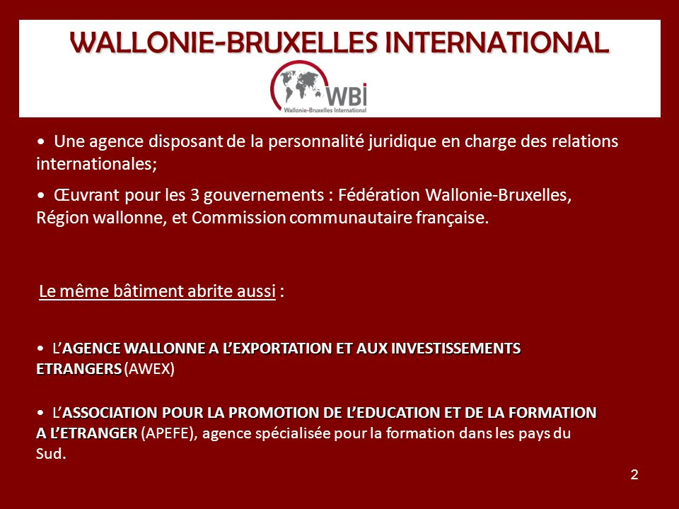 2 WALLONIE-BRUXELLES INTERNATIONAL Une agence disposant de la personnalité juridique en charge des relations internationales; Œuvrant pour les 3 gouvernements : Fédération Wallonie-Bruxelles, Région wallonne, et Commission communautaire française.