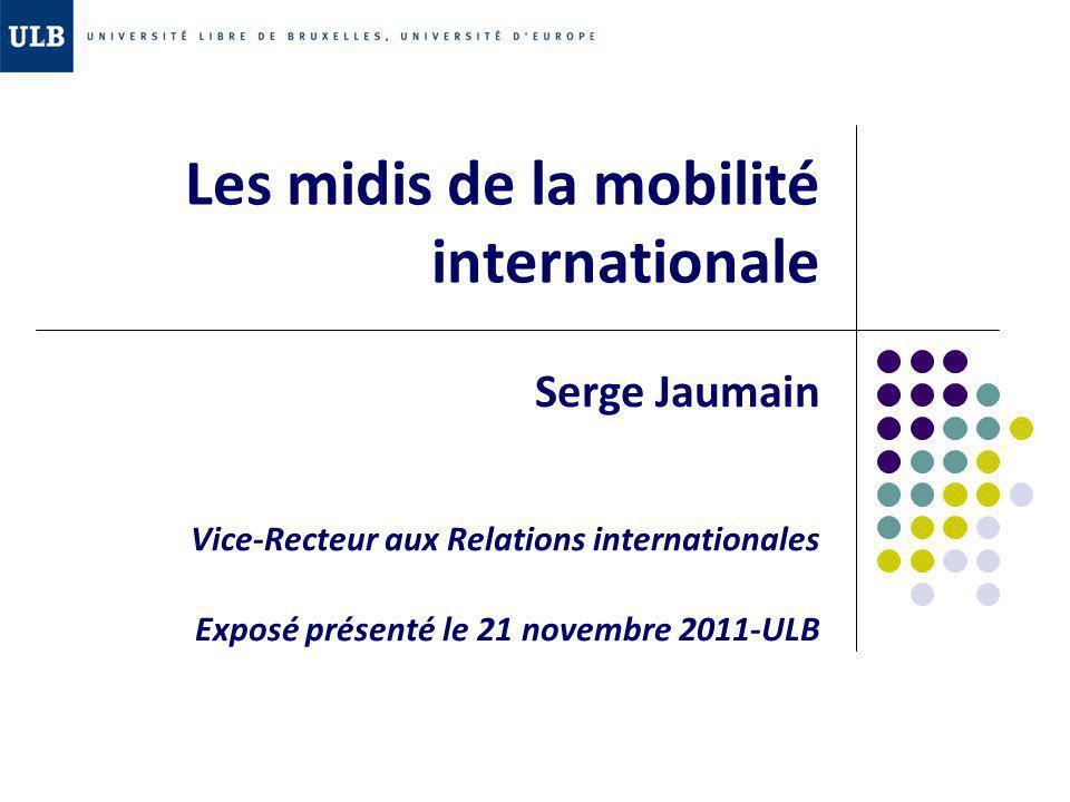 Les midis de la mobilité internationale Serge Jaumain Vice-Recteur aux Relations internationales Exposé présenté le 21 novembre 2011-ULB