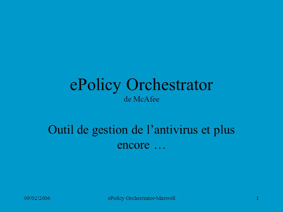 09/02/2006ePolicy Orchestrator-Maxwell2 ePolicy Orchestrator de McAfee Principes de base Interactions entre ePolicy et VirusScan Ce que ePolicy fait en plus Exploration du programme Implémentation particulière dans le domaine Maxwell