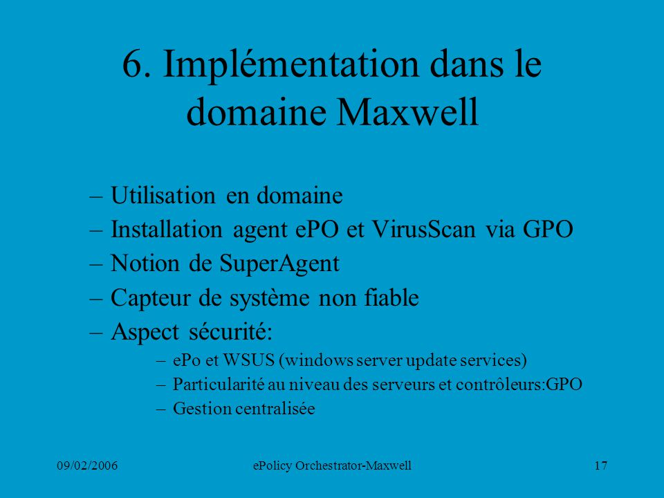 09/02/2006ePolicy Orchestrator-Maxwell17 6. Implémentation dans le domaine Maxwell –Utilisation en domaine –Installation agent ePO et VirusScan via GP