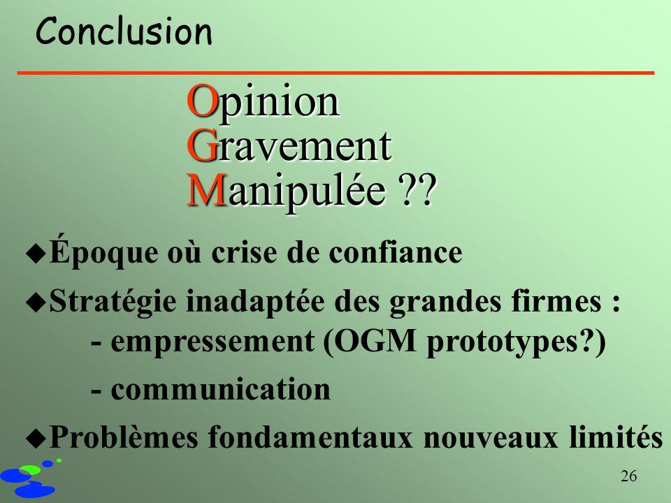 26 Conclusion Opinion Gravement Manipulée ?? u Époque où crise de confiance u Stratégie inadaptée des grandes firmes : - empressement (OGM prototypes?