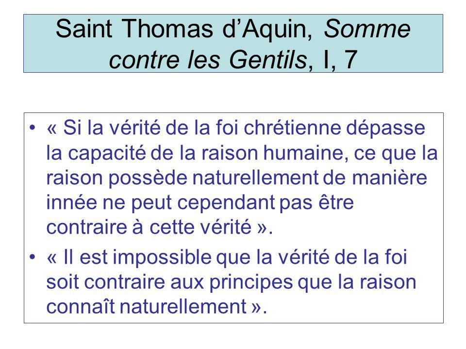 Saint Thomas dAquin, Somme contre les Gentils, I, 7 « Si la vérité de la foi chrétienne dépasse la capacité de la raison humaine, ce que la raison possède naturellement de manière innée ne peut cependant pas être contraire à cette vérité ».