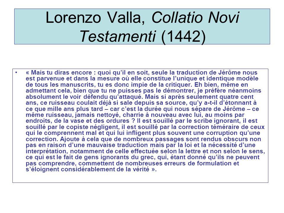 Lorenzo Valla, Collatio Novi Testamenti (1442) « Mais tu diras encore : quoi quil en soit, seule la traduction de Jérôme nous est parvenue et dans la mesure où elle constitue lunique et identique modèle de tous les manuscrits, tu es donc impie de la critiquer.