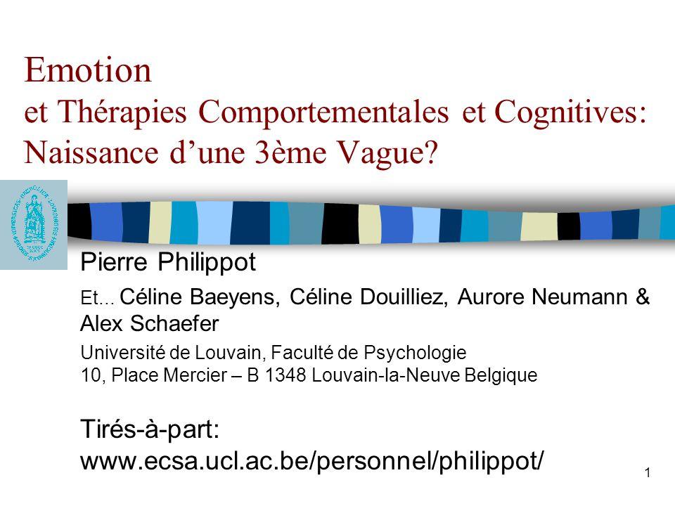 2 Historiquement, lémotion, un concept délaissé en psychothérapie Point de vue béhavioriste: Emotion = prototype du concept boite noire Point de vue cognitif: Emotion = symptôme de cognitions dysfonctionnelles