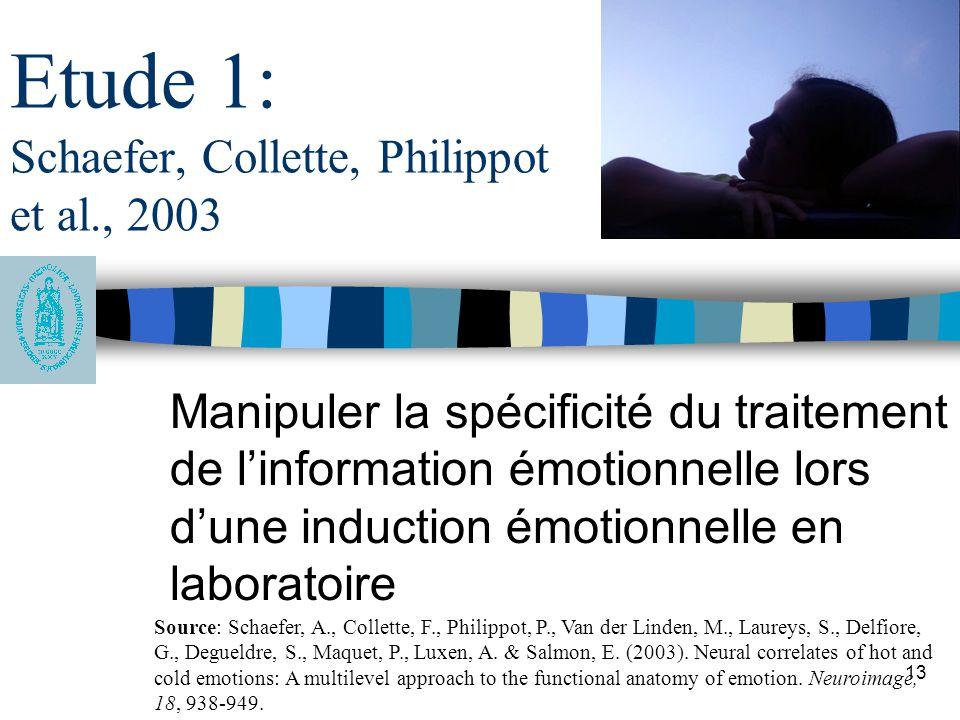 13 Etude 1: Schaefer, Collette, Philippot et al., 2003 Manipuler la spécificité du traitement de linformation émotionnelle lors dune induction émotion
