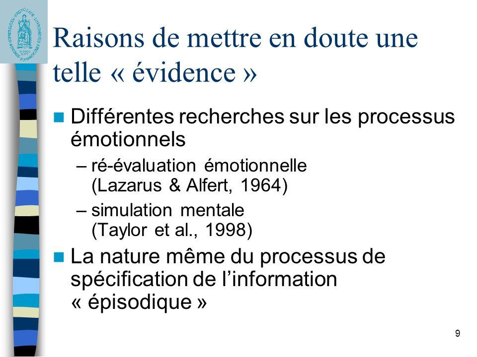 9 Raisons de mettre en doute une telle « évidence » Différentes recherches sur les processus émotionnels –ré-évaluation émotionnelle (Lazarus & Alfert