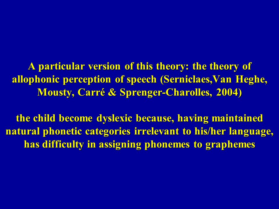 A particular version of this theory: the theory of allophonic perception of speech (Serniclaes,Van Heghe, Mousty, Carré & Sprenger-Charolles, 2004) th