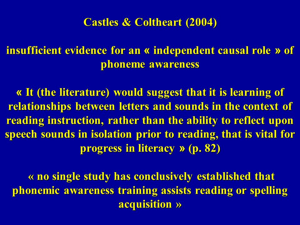 Castles & Coltheart (2004) insufficient evidence for an « independent causal role » of phoneme awareness « It (the literature) would suggest that it i