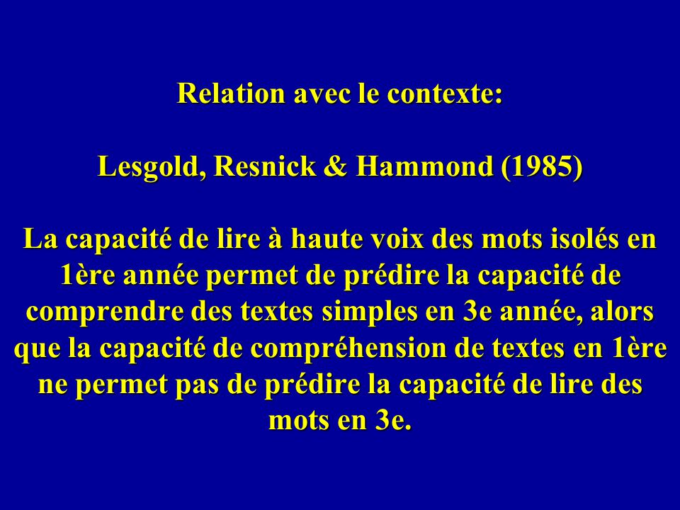 Relation avec le contexte: Lesgold, Resnick & Hammond (1985) La capacité de lire à haute voix des mots isolés en 1ère année permet de prédire la capac