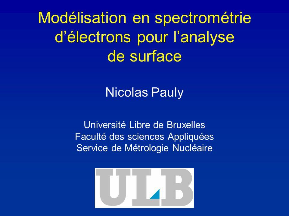 Modélisation en spectrométrie délectrons pour lanalyse de surface Nicolas Pauly Université Libre de Bruxelles Faculté des sciences Appliquées Service de Métrologie Nucléaire