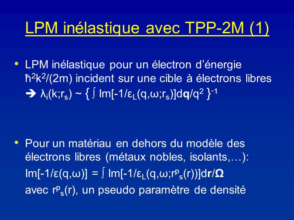 LPM inélastique avec TPP-2M (1) LPM inélastique pour un électron dénergie ħ 2 k 2 /(2m) incident sur une cible à électrons libres λ i (k;r s ) ~ { Im[-1/ε L (q,ω;r s )]dq/q 2 } - 1 Pour un matériau en dehors du modèle des électrons libres (métaux nobles, isolants,…): Im[-1/ε(q,ω)] = Im[-1/ε L (q,ω;r p s (r))]dr/Ω avec r p s (r), un pseudo paramètre de densité