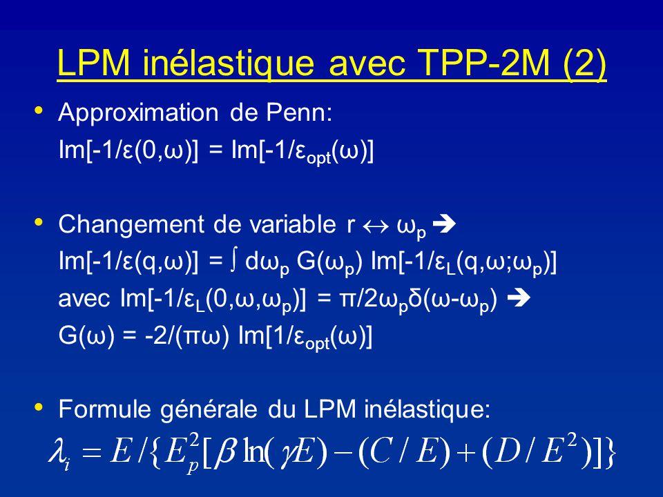 LPM inélastique avec TPP-2M (2) Approximation de Penn: Im[-1/ε(0,ω)] = Im[-1/ε opt (ω)] Changement de variable r ω p Im[-1/ε(q,ω)] = dω p G(ω p ) Im[-1/ε L (q,ω;ω p )] avec Im[-1/ε L (0,ω,ω p )] = π/2ω p δ(ω-ω p ) G(ω) = -2/(πω) Im[1/ε opt (ω)] Formule générale du LPM inélastique: