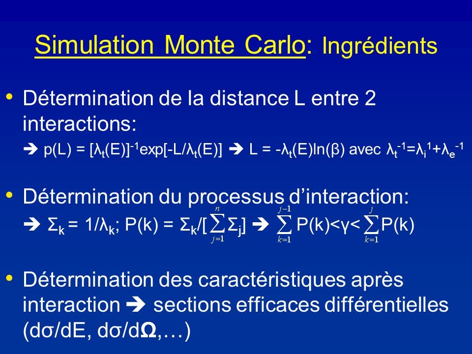 Simulation Monte Carlo: Ingrédients Détermination de la distance L entre 2 interactions: p(L) = [λ t (E)] -1 exp[-L/λ t (E)] L = -λ t (E)ln(β) avec λ t -1 =λ i 1 +λ e -1 Détermination du processus dinteraction: Σ k = 1/λ k ; P(k) = Σ k /[ Σ j ] P(k)<γ< P(k) Détermination des caractéristiques après interaction sections efficaces différentielles (dσ/dE, dσ/dΩ,…)
