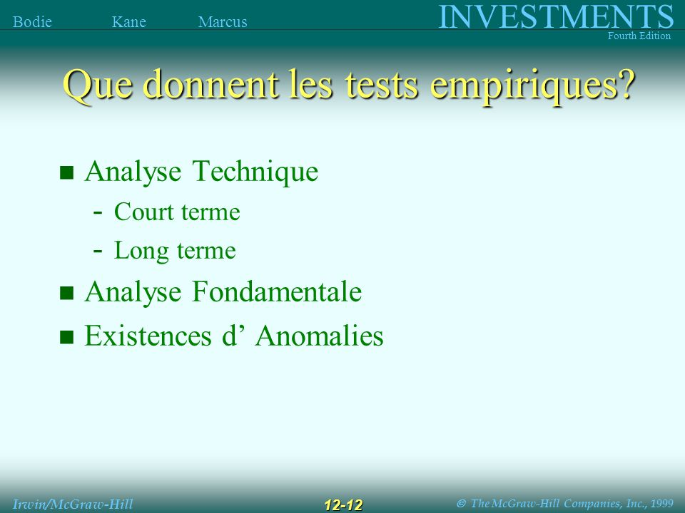 The McGraw-Hill Companies, Inc., 1999 INVESTMENTS Fourth Edition Bodie Kane Marcus Irwin/McGraw-Hill 12-12 Analyse Technique - Court terme - Long terme Analyse Fondamentale Existences d Anomalies Que donnent les tests empiriques