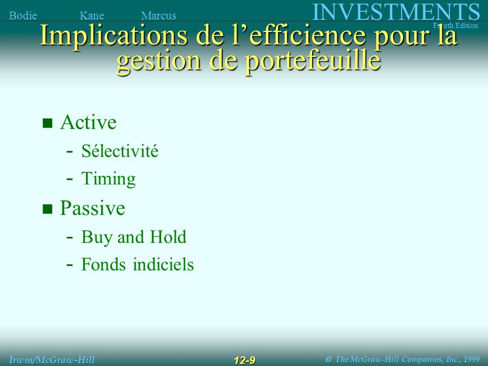 The McGraw-Hill Companies, Inc., 1999 INVESTMENTS Fourth Edition Bodie Kane Marcus Irwin/McGraw-Hill 12-9 Active - Sélectivité - Timing Passive - Buy and Hold - Fonds indiciels Implications de lefficience pour la gestion de portefeuille