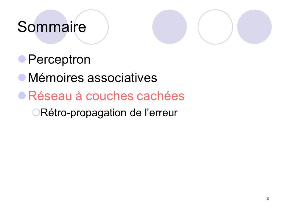 16 Sommaire Perceptron Mémoires associatives Réseau à couches cachées Rétro-propagation de lerreur
