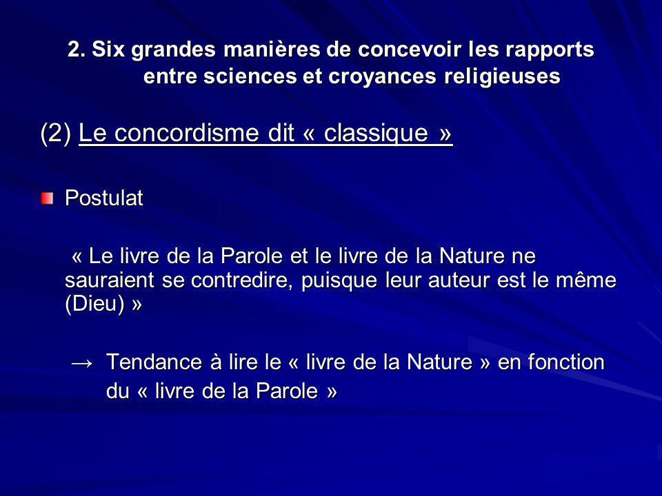 2. Six grandes manières de concevoir les rapports entre sciences et croyances religieuses (2) Le concordisme dit « classique » Postulat « Le livre de