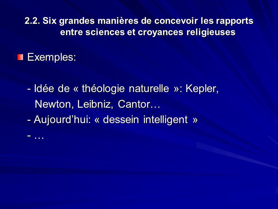 2.2. Six grandes manières de concevoir les rapports entre sciences et croyances religieuses Exemples: - Idée de « théologie naturelle »: Kepler, Newto
