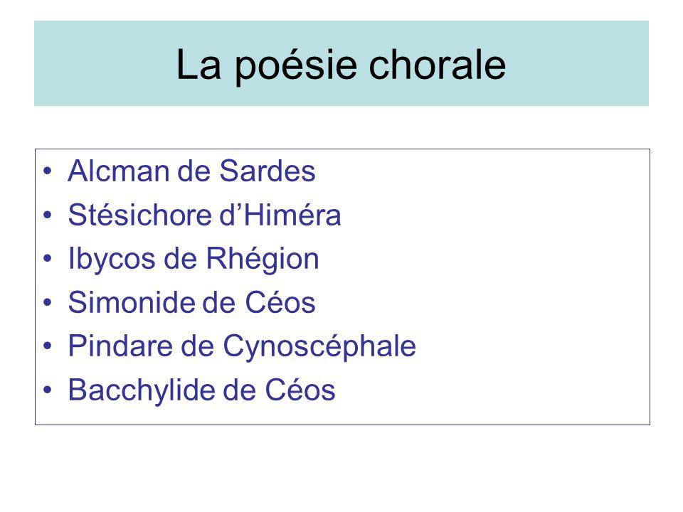 La poésie chorale Alcman de Sardes Stésichore dHiméra Ibycos de Rhégion Simonide de Céos Pindare de Cynoscéphale Bacchylide de Céos