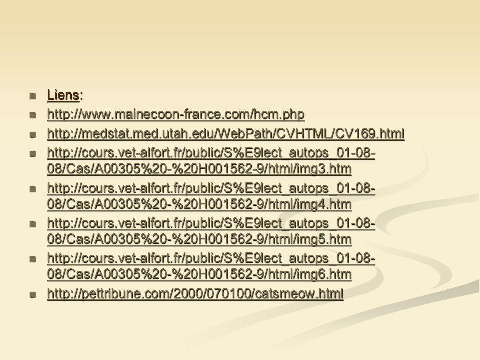 Liens: Liens: http://www.mainecoon-france.com/hcm.php http://www.mainecoon-france.com/hcm.php http://www.mainecoon-france.com/hcm.php http://medstat.med.utah.edu/WebPath/CVHTML/CV169.html http://medstat.med.utah.edu/WebPath/CVHTML/CV169.html http://medstat.med.utah.edu/WebPath/CVHTML/CV169.html http://cours.vet-alfort.fr/public/S%E9lect_autops_01-08- 08/Cas/A00305%20-%20H001562-9/html/img3.htm http://cours.vet-alfort.fr/public/S%E9lect_autops_01-08- 08/Cas/A00305%20-%20H001562-9/html/img3.htm http://cours.vet-alfort.fr/public/S%E9lect_autops_01-08- 08/Cas/A00305%20-%20H001562-9/html/img3.htm http://cours.vet-alfort.fr/public/S%E9lect_autops_01-08- 08/Cas/A00305%20-%20H001562-9/html/img3.htm http://cours.vet-alfort.fr/public/S%E9lect_autops_01-08- 08/Cas/A00305%20-%20H001562-9/html/img4.htm http://cours.vet-alfort.fr/public/S%E9lect_autops_01-08- 08/Cas/A00305%20-%20H001562-9/html/img4.htm http://cours.vet-alfort.fr/public/S%E9lect_autops_01-08- 08/Cas/A00305%20-%20H001562-9/html/img4.htm http://cours.vet-alfort.fr/public/S%E9lect_autops_01-08- 08/Cas/A00305%20-%20H001562-9/html/img4.htm http://cours.vet-alfort.fr/public/S%E9lect_autops_01-08- 08/Cas/A00305%20-%20H001562-9/html/img5.htm http://cours.vet-alfort.fr/public/S%E9lect_autops_01-08- 08/Cas/A00305%20-%20H001562-9/html/img5.htm http://cours.vet-alfort.fr/public/S%E9lect_autops_01-08- 08/Cas/A00305%20-%20H001562-9/html/img5.htm http://cours.vet-alfort.fr/public/S%E9lect_autops_01-08- 08/Cas/A00305%20-%20H001562-9/html/img5.htm http://cours.vet-alfort.fr/public/S%E9lect_autops_01-08- 08/Cas/A00305%20-%20H001562-9/html/img6.htm http://cours.vet-alfort.fr/public/S%E9lect_autops_01-08- 08/Cas/A00305%20-%20H001562-9/html/img6.htm http://cours.vet-alfort.fr/public/S%E9lect_autops_01-08- 08/Cas/A00305%20-%20H001562-9/html/img6.htm http://cours.vet-alfort.fr/public/S%E9lect_autops_01-08- 08/Cas/A00305%20-%20H001562-9/html/img6.htm http://pettribune.com/2000/070100/catsmeow.html http://pettribune.com/2000/070100/catsme