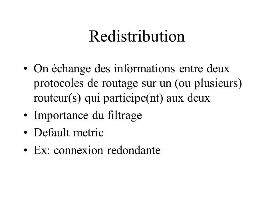 Redistribution On échange des informations entre deux protocoles de routage sur un (ou plusieurs) routeur(s) qui participe(nt) aux deux Importance du