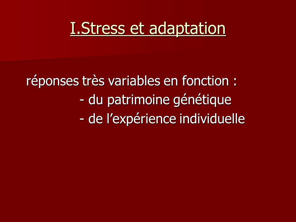I.Stress et adaptation réponses très variables en fonction : réponses très variables en fonction : - du patrimoine génétique - du patrimoine génétique - de lexpérience individuelle - de lexpérience individuelle