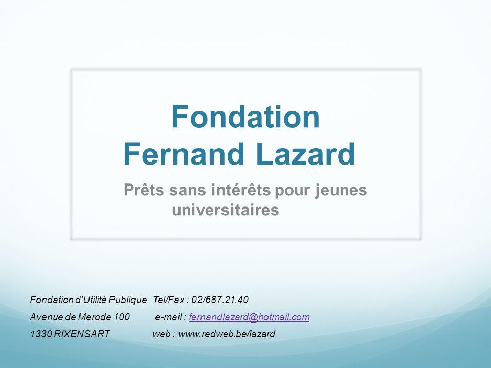 Prêts sans intérêts pour jeunes universitaires Fondation Fernand Lazard Fondation dUtilité PubliqueTel/Fax : 02/687.21.40 Avenue de Merode 100 e-mail : fernandlazard@hotmail.comfernandlazard@hotmail.com 1330 RIXENSARTweb : www.redweb.be/lazard